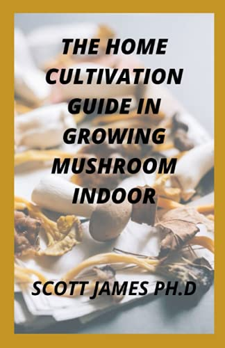 The Home Cultivation Guide In Growing Mushroom Indoor: Steps For Easy Indoor And Outdoor Cultivation Of Mushroom