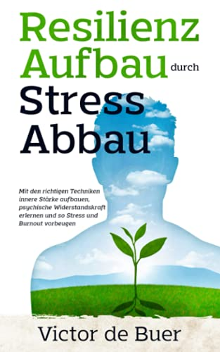 Resilienz Aufbau durch Stress Abbau: Mit den richtigen Techniken innere Stärke aufbauen, psychische Widerstandskraft erlernen und so Stress und Burnout vorbeugen.