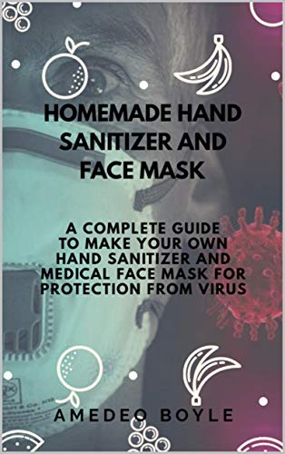 HOMEMADE HAND SANITIZER AND FACE MASK: A COMPLETE GUIDE TO MAKE YOUR OWN HAND SANITIZER AND MEDICAL FACE MASK FOR PROTECTION FROM VIRUS