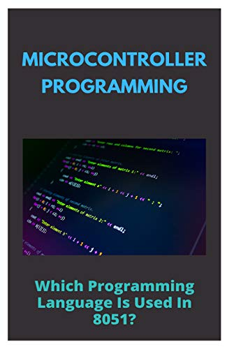 Microcontroller Programming: Which Programming Language Is Used In 8051?: Microcontroller Programming Software (English Edition)