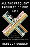 Image of All the Frequent Troubles of Our Days: The True Story of the American Woman at the Heart of the German Resistance to Hitler