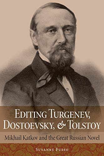 Editing Turgenev, Dostoevsky, and Tolstoy: Mikhail Katkov and the Great Russian Novel (NIU Series in Slavic, East European, and Eurasian Studies)