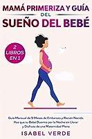 Mamá primeriza y guía del sueño del bebé- 2 libros en 1: Guía mensual de 9 meses de embarazo y recién nacido. Haz que tu bebé duerma por la noche sin llorar y disfruta de una maternidad plena