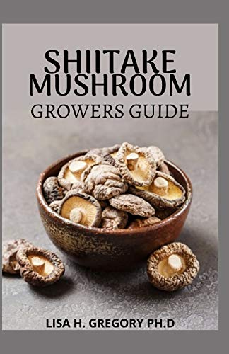 SHIITAKE MUSHROOM GROWERS GUIDE: A QUINTESSENTIAL GUIDE TO GROWING SHIITAKES INDOOR AND OUTDOOR