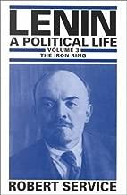 Lenin: A Political Life: Volume 3: The Iron Ring