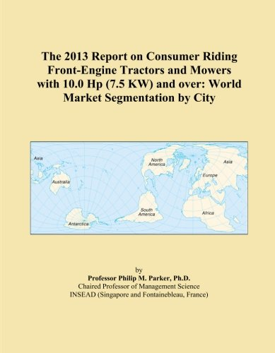 The 2013 Report on Consumer Riding Front-Engine Tractors and Mowers with 10.0 Hp (7.5 KW) and over: World Market Segmentation by City