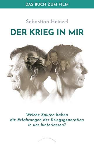 Der Krieg in mir - Das Buch zum Film: Welche Spuren haben die Erfahrungen der Kriegsgeneration  in uns hinterlassen?