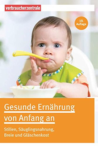 Gesunde Ernährung von Anfang an: Stillen, Säuglingsnahrung, Breie und Gläschenkost