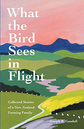 What the Bird Sees in Flight: Collected Stories of a New Zealand Farming Family