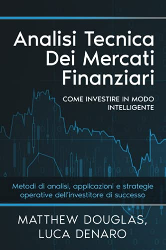 Analisi tecnica dei mercati finanziari: Come investire in modo intelligente. Metodi di analisi, applicazioni e strategie operative dell'investitore di successo.