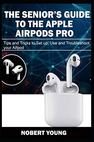 The Senior's Guide to the Apple Airpods Pro: Tips and Tricks to Set Up, Use and Troubleshoot Your AirPod