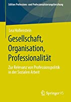 Gesellschaft, Organisation, Professionalitaet: Zur Relevanz von Professionspolitik in der Sozialen Arbeit (Edition Professions- und Professionalisierungsforschung (12))