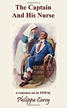 The Captain And His Nurse: A Romance in 1918 near the end of The Great War (Philippa Carey)