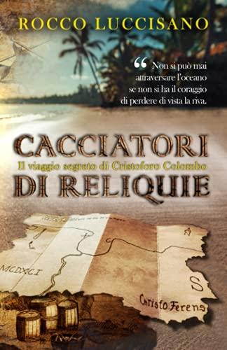 Cacciatori di reliquie: Il viaggio segreto di Cristoforo Colombo. Avventura, storia e una missione in incognito.