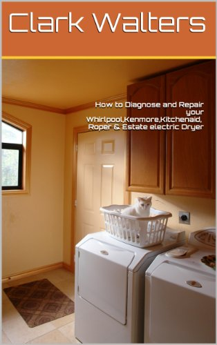 How to Diagnose and Repair your Whirlpool,Kenmore,Kitchenaid,Roper & Estate electric Dryer (English Edition)