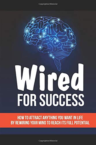 Wired For Success: How To Attract Anything You Want In Life By Rewiring Your Mind To Reach Its Full Potential