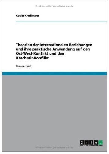 Theorien der Internationalen Beziehungen und ihre praktische Anwendung auf den Ost-West-Konflikt und den Kaschmir-Konflikt