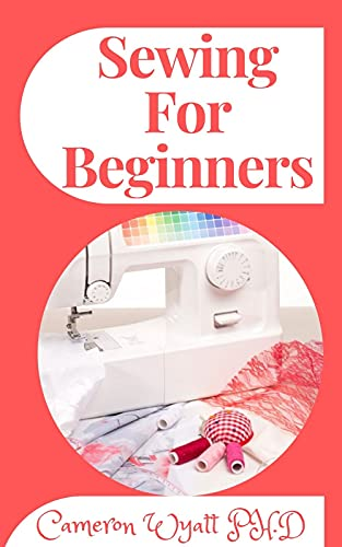 Sewing For Beginners: A Complete Guide for Absolute Beginners (English Edition)