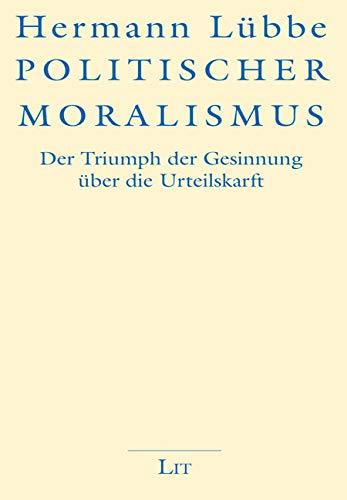 Politischer Moralismus: Der Triumph der Gesinnung über die Urteilskraft: Der Triumph der Gesinnung ber die Urteilskraft