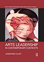 Arts Leadership in Contemporary Contexts (Routledge Advances in Art and Visual Studies)
