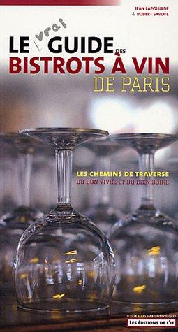 Le vrai guide des bistrots à vin de Paris : Les chemins de traverse du bon vivre et du bon boire
