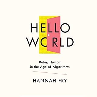 Hello World     Being Human in the Age of Algorithms              By:                                                                                                                                 Hannah Fry                               Narrated by:                                                                                                                                 Hannah Fry                      Length: 6 hrs and 51 mins     152 ratings     Overall 4.6