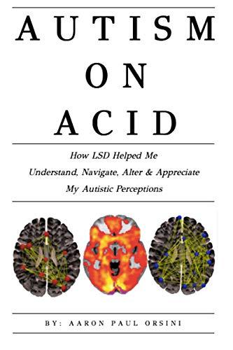 Autism On Acid How Lsd Helped Me Understand Navigate Alter Appreciate My Autistic Perceptions Kindle Edition By Orsini Aaron Paul Health Fitness Dieting Kindle Ebooks Amazon Com