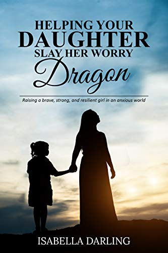 Helping Your Daughter Slay Her 'Worry Dragon': Raising a Brave, Strong, and Resilient Girl In a Anxious World (English Edition)