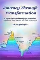 Journey Through Transformation: A guide to mystical awakening, kundalini, emotional clearing and spiritual emergence