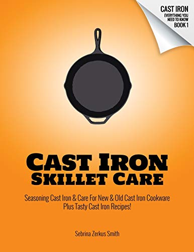 CAST IRON SKILLET CARE: Seasoning Cast Iron and Care for New and Old Cast Iron Cookware Plus Tasty Cast Iron Skillet Recipes (Cast Iron - Everything You Need To Know)
