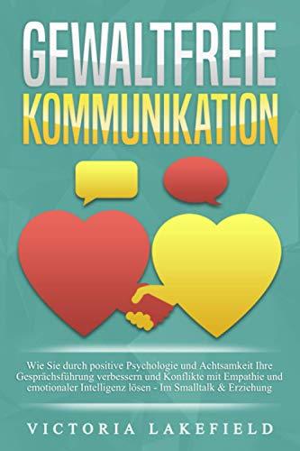 GEWALTFREIE KOMMUNIKATION: Wie Sie durch positive Psychologie und Achtsamkeit Ihre Gesprächsführung verbessern und Konflikte mit Empathie und emotionaler Intelligenz lösen - Im Smalltalk & Erziehung
