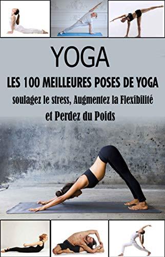 Yoga, Les 100 Meilleures Poses : soulagez le stress, augmentez votre flexibilité et Perdez du poids (French Edition)