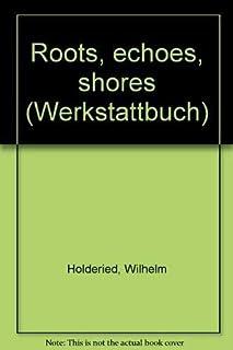 Roots, echoes, shores (Werkstattbuch) [Paperback] by Holderied, Wilhelm