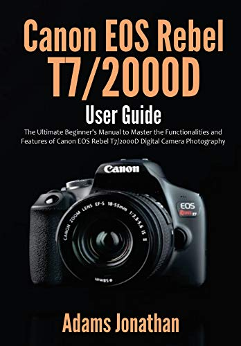 Canon EOS Rebel T7/2000D User Guide: The Ultimate Beginner's Manual to Master...
