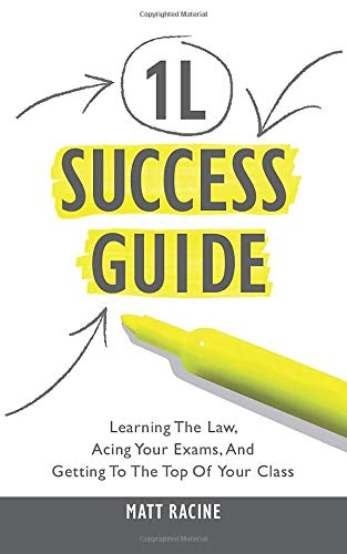 The 1L Success Guide: Learning the Law, Acing Your Exams, and Getting to the Top of Your Class (Law School Success Guide