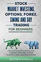 Stock Market Investing, Options, Forex, Swing and Day Trading for Beginners: 5 in 1: The MOST COMPLETE COURSE on How to Become a Profitable Investor, TRADE FOR A LIVING & Build PASSIVE INCOME