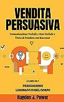 Vendita Persuasiva: Comunicazione Verbale e Non Verbale e l'Arte di Vendere con Successo - Manuale per Venditori - Raccolta di 2 libri (Persuasione Principi e Tecniche - Linguaggio del Corpo)