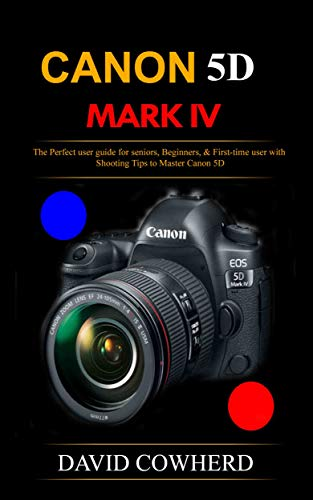 Canon 5D Mark IV: The Perfect user guide for seniors, Beginners, & First-time user with Shooting Tips to Master Canon 5D (English Edition)