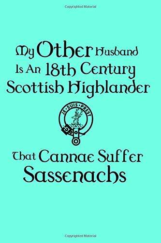 My Other Husband Is An 18th Century Scottish Highlander JE SUIS PREST That Cannae Suffer Sassenachs: Jamie Is the One I Love Fun Notebook 6x9 handbag size