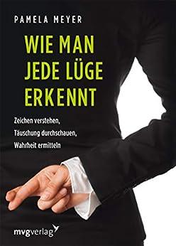 Wie man jede Lüge erkennt: Zeichen verstehen, Täuschung durchschauen, Wahrheit ermitteln (German Edition) by [Pamela Meyer]