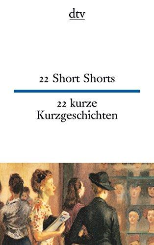 22 Short Shorts, 22 kurze Kurzgeschichten: Zweiundzwanzig kurze Kurzgeschichten / Twentytwo Short Shorts (dtv zweisprachig)