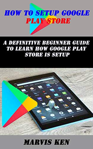 HOW TO SETUP GOOGLE PLAY STORE: A definitive Beginner guide to learn how Google play store is setup (English Edition)