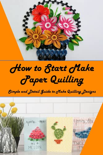 How to Start Make Paper Quilling: Simple and Detail Guide to Make Quilling Designs: Quilling Paper Guidebook