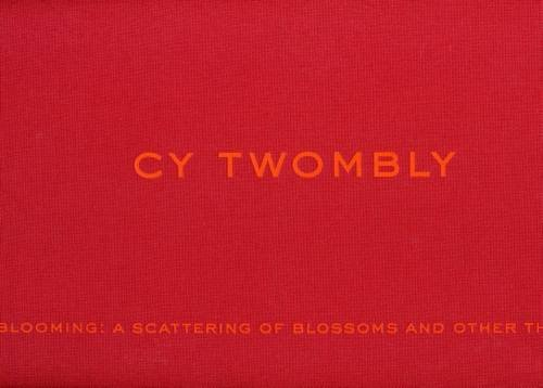 Cy Twombly: Blooming - a Scattering of Blossoms and Other Th
