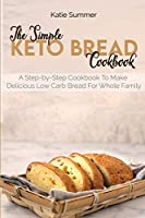 The Simple Keto Bread Cookbook: A Step-by-Step Cookbook To Make Delicious Low Carb Bread For Whole Family