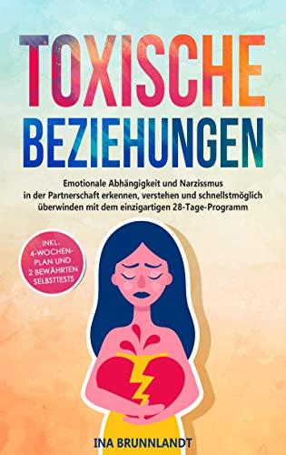 Toxische Beziehungen: Emotionale Abhängigkeit und Narzissmus in der Partnerschaft erkennen, verstehen und schnellstmöglich überwinden mit dem einzigartigen 28-Tage-Programm