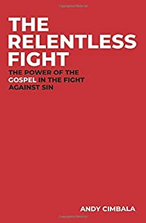 The Relentless Fight: The Power of the Gospel in the Fight Against Sin