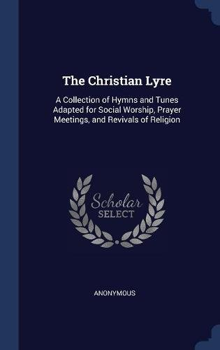 Download The Christian Lyre: A Collection of Hymns and Tunes Adapted for Social Worship, Prayer Meetings, and Revivals of Religion 1297893360