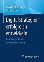 Digitalstrategien erfolgreich entwickeln: Grundlagen, Ansaetze und Vorgehensweise