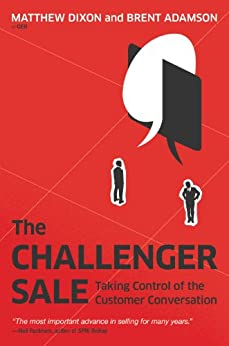 The Challenger Sale: Taking Control of the Customer Conversation by [Matthew Dixon, Brent Adamson]